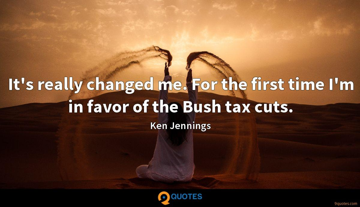 It's really changed me. For the first time I'm in favor of the Bush tax cuts.