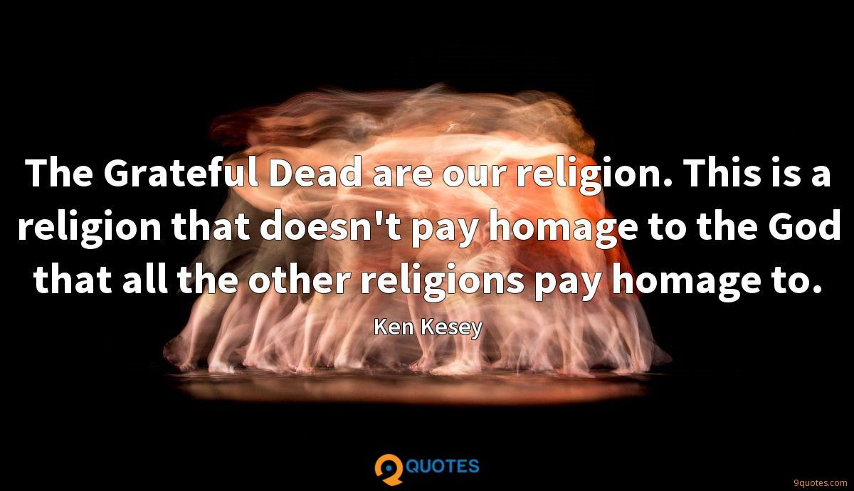 The Grateful Dead are our religion. This is a religion that doesn't pay homage to the God that all the other religions pay homage to.