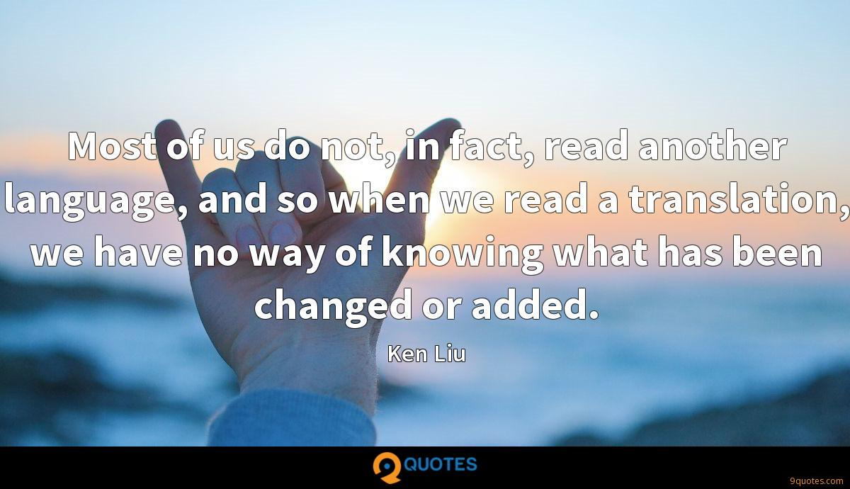 Most of us do not, in fact, read another language, and so when we read a translation, we have no way of knowing what has been changed or added.