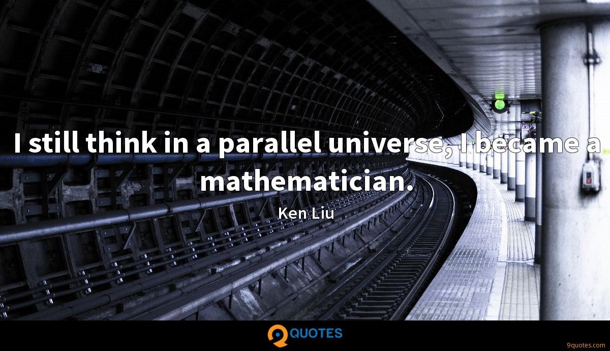 I still think in a parallel universe, I became a mathematician.