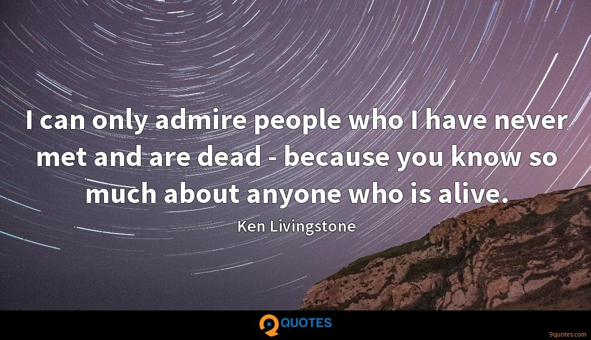 I can only admire people who I have never met and are dead - because you know so much about anyone who is alive.