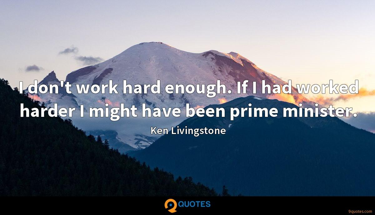 I don't work hard enough. If I had worked harder I might have been prime minister.