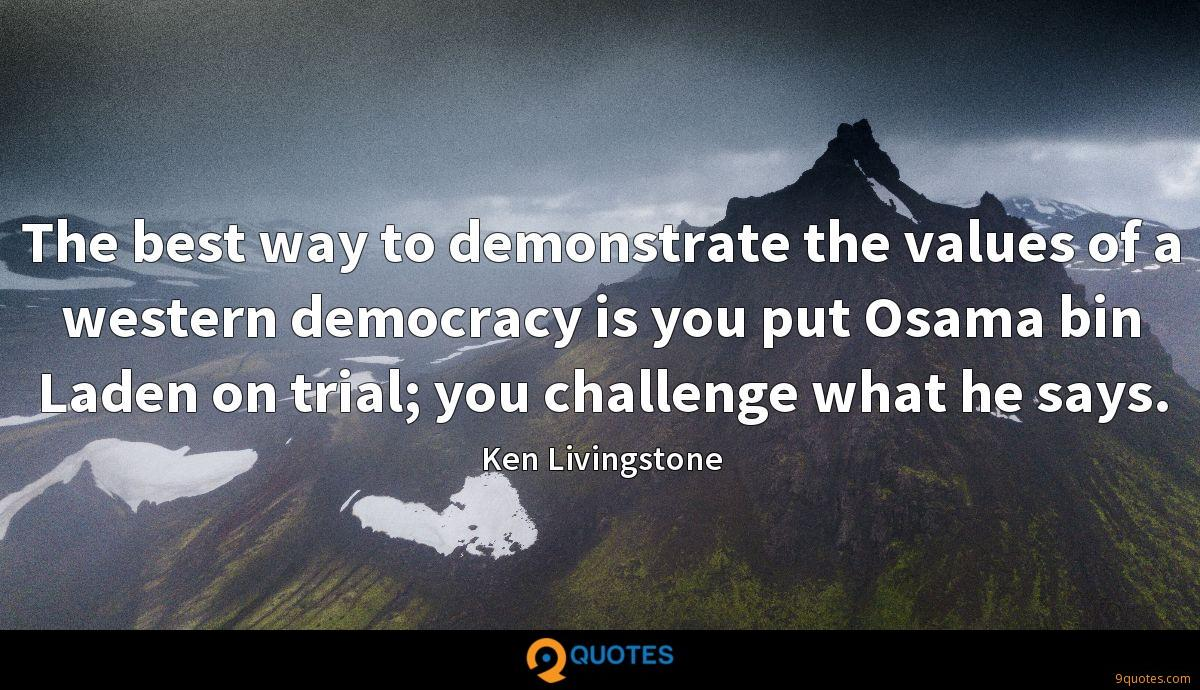 The best way to demonstrate the values of a western democracy is you put Osama bin Laden on trial; you challenge what he says.