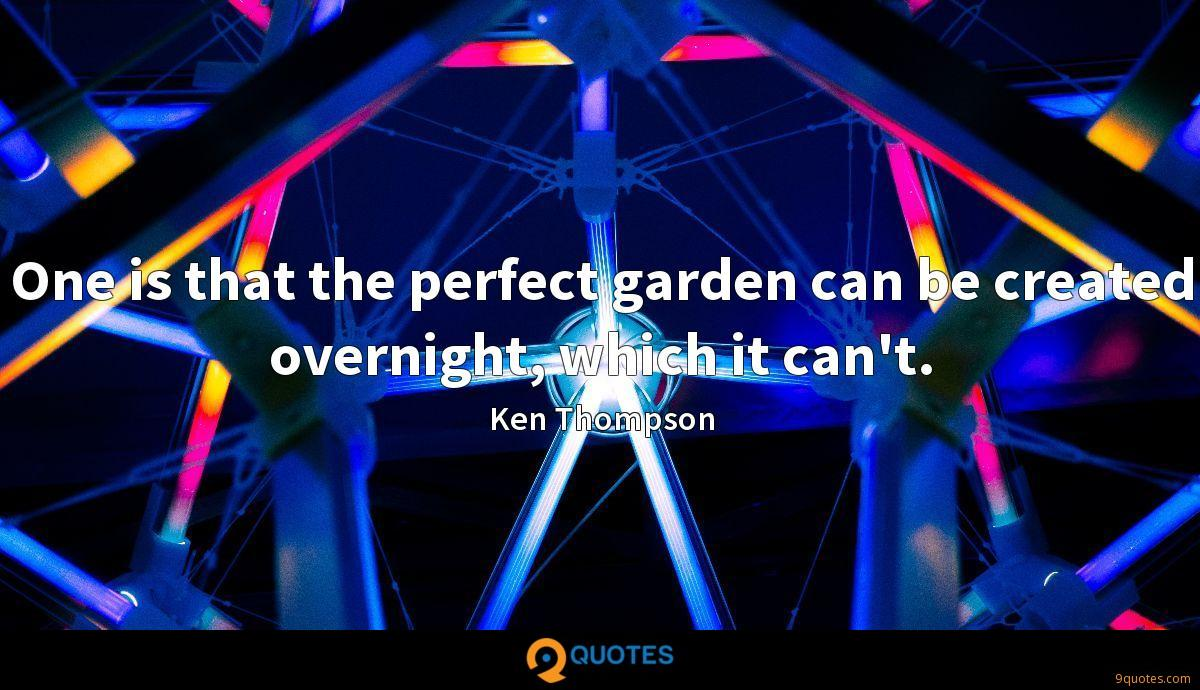 One is that the perfect garden can be created overnight, which it can't.