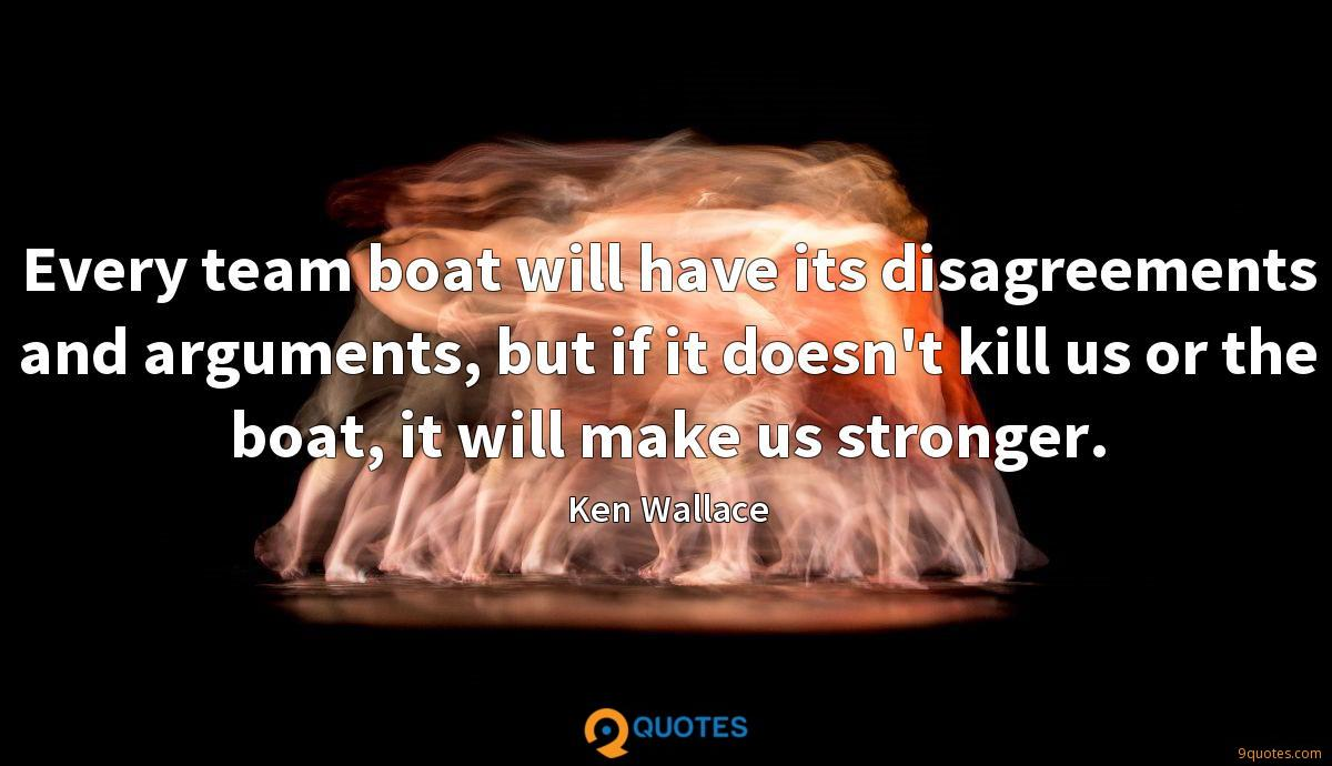 Every team boat will have its disagreements and arguments, but if it doesn't kill us or the boat, it will make us stronger.