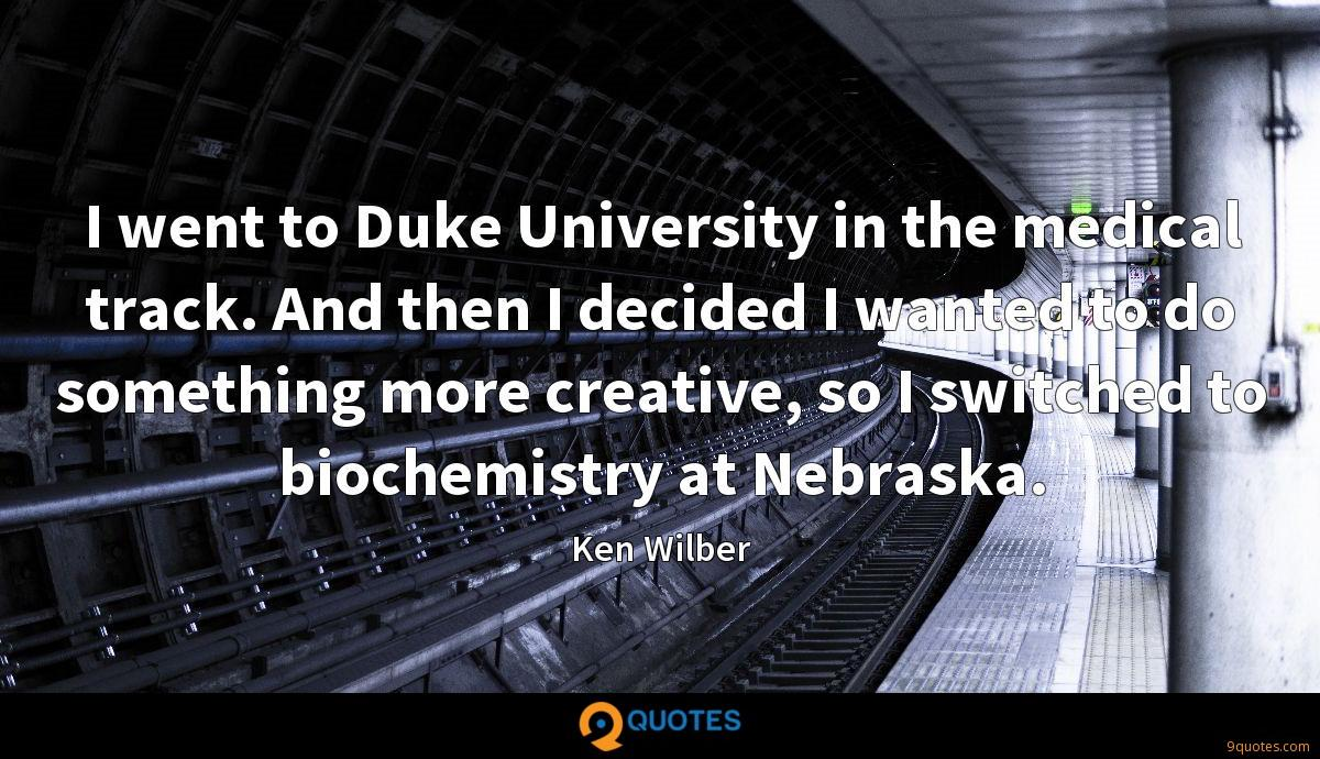 I went to Duke University in the medical track. And then I decided I wanted to do something more creative, so I switched to biochemistry at Nebraska.