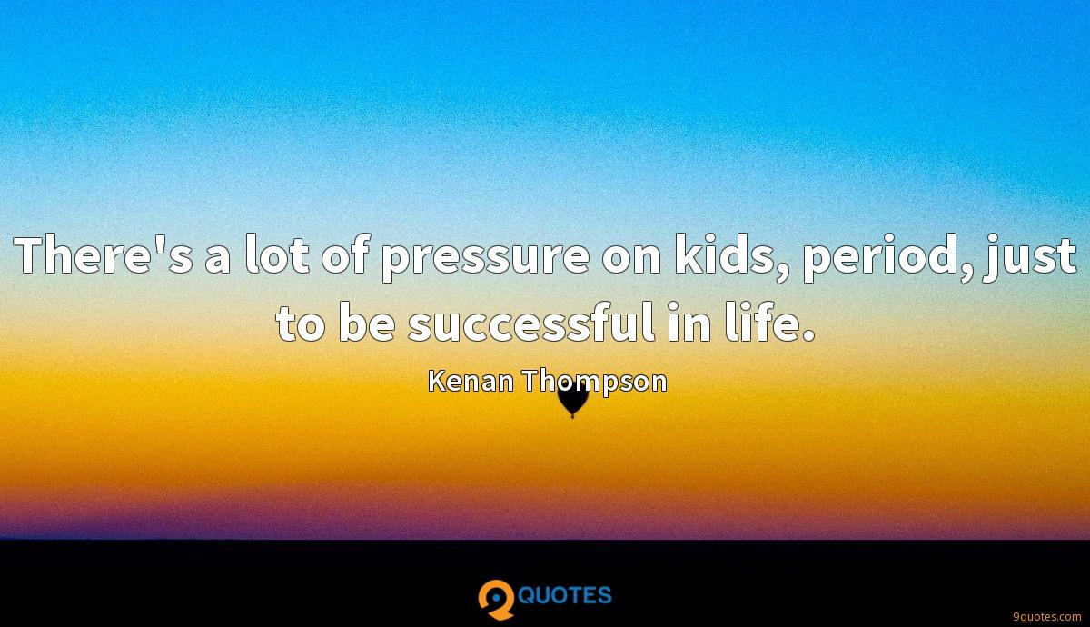 There's a lot of pressure on kids, period, just to be successful in life.