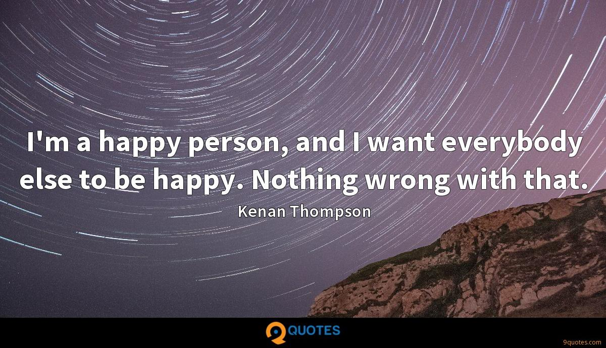 I'm a happy person, and I want everybody else to be happy. Nothing wrong with that.