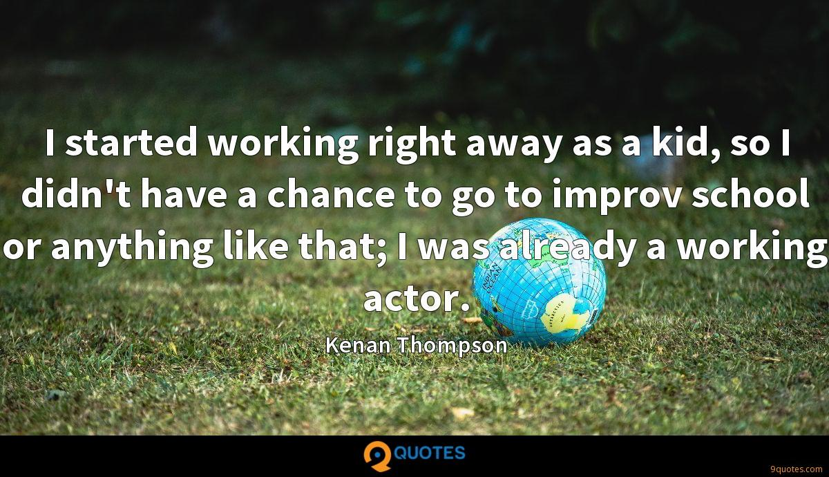 I started working right away as a kid, so I didn't have a chance to go to improv school or anything like that; I was already a working actor.