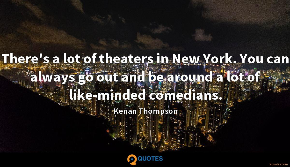 There's a lot of theaters in New York. You can always go out and be around a lot of like-minded comedians.