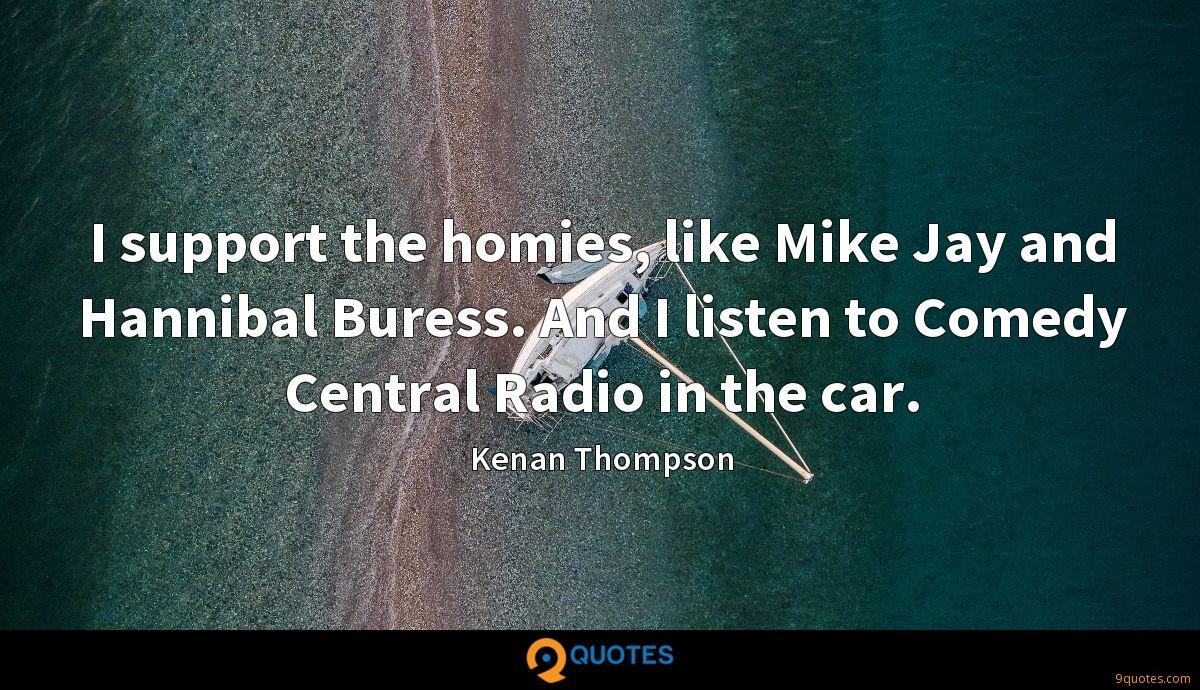 I support the homies, like Mike Jay and Hannibal Buress. And I listen to Comedy Central Radio in the car.