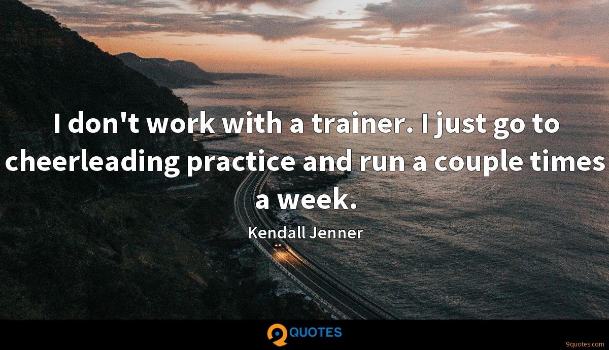 I don't work with a trainer. I just go to cheerleading practice and run a couple times a week.