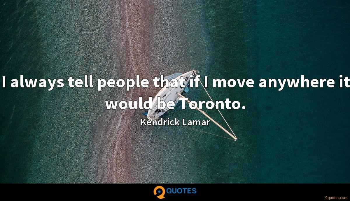 I always tell people that if I move anywhere it would be Toronto.