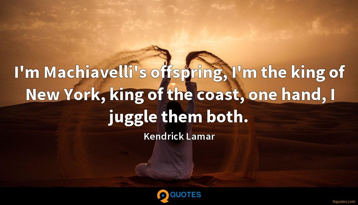 I'm Machiavelli's offspring, I'm the king of New York, king of the coast, one hand, I juggle them both.