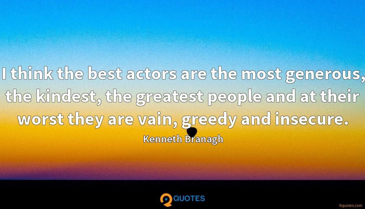 I think the best actors are the most generous, the kindest, the greatest people and at their worst they are vain, greedy and insecure.