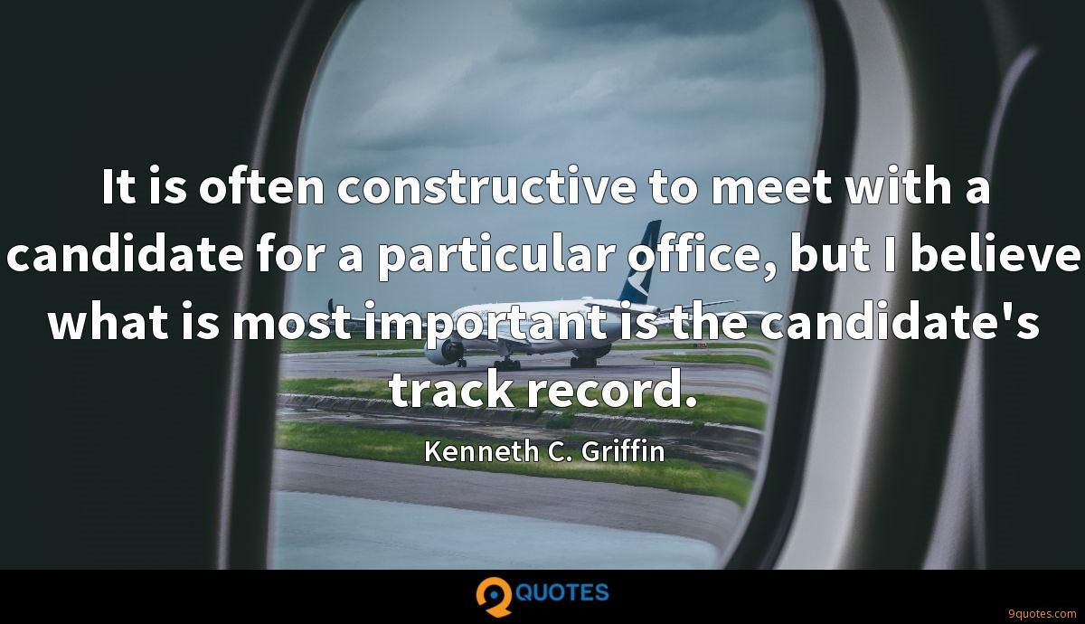 It is often constructive to meet with a candidate for a particular office, but I believe what is most important is the candidate's track record.