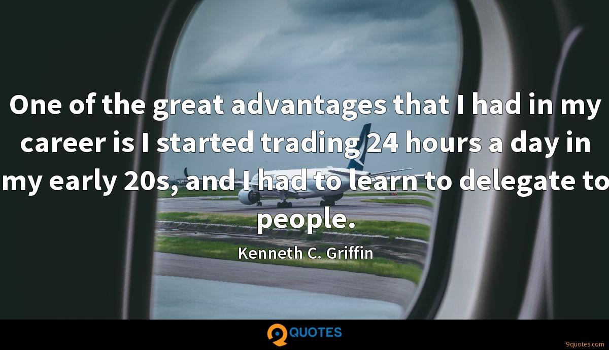 One of the great advantages that I had in my career is I started trading 24 hours a day in my early 20s, and I had to learn to delegate to people.