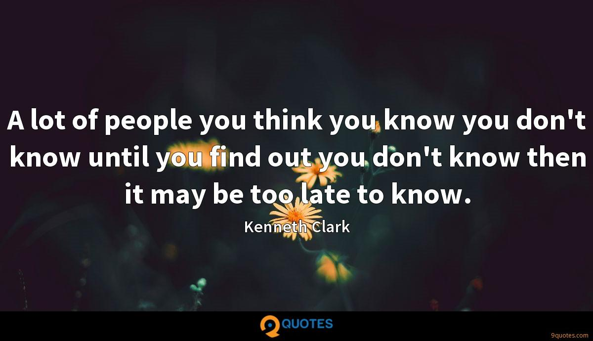 A lot of people you think you know you don't know until you find out you don't know then it may be too late to know.