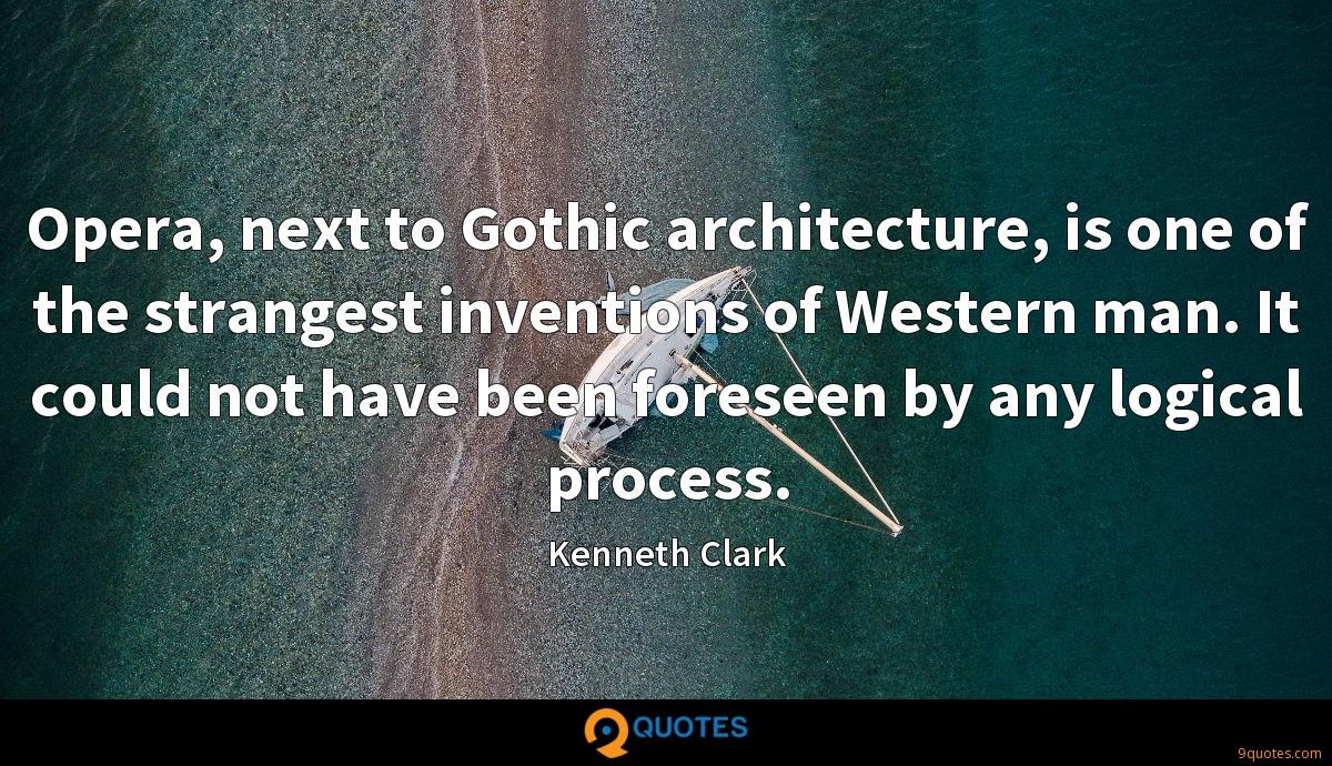 Opera, next to Gothic architecture, is one of the strangest inventions of Western man. It could not have been foreseen by any logical process.