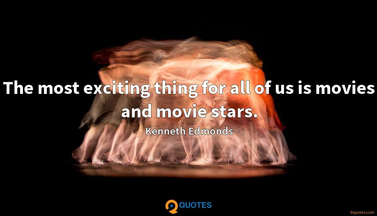 The most exciting thing for all of us is movies and movie stars.