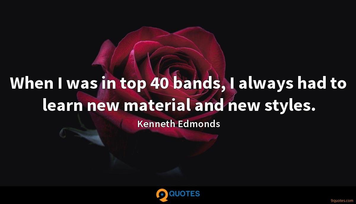 When I was in top 40 bands, I always had to learn new material and new styles.