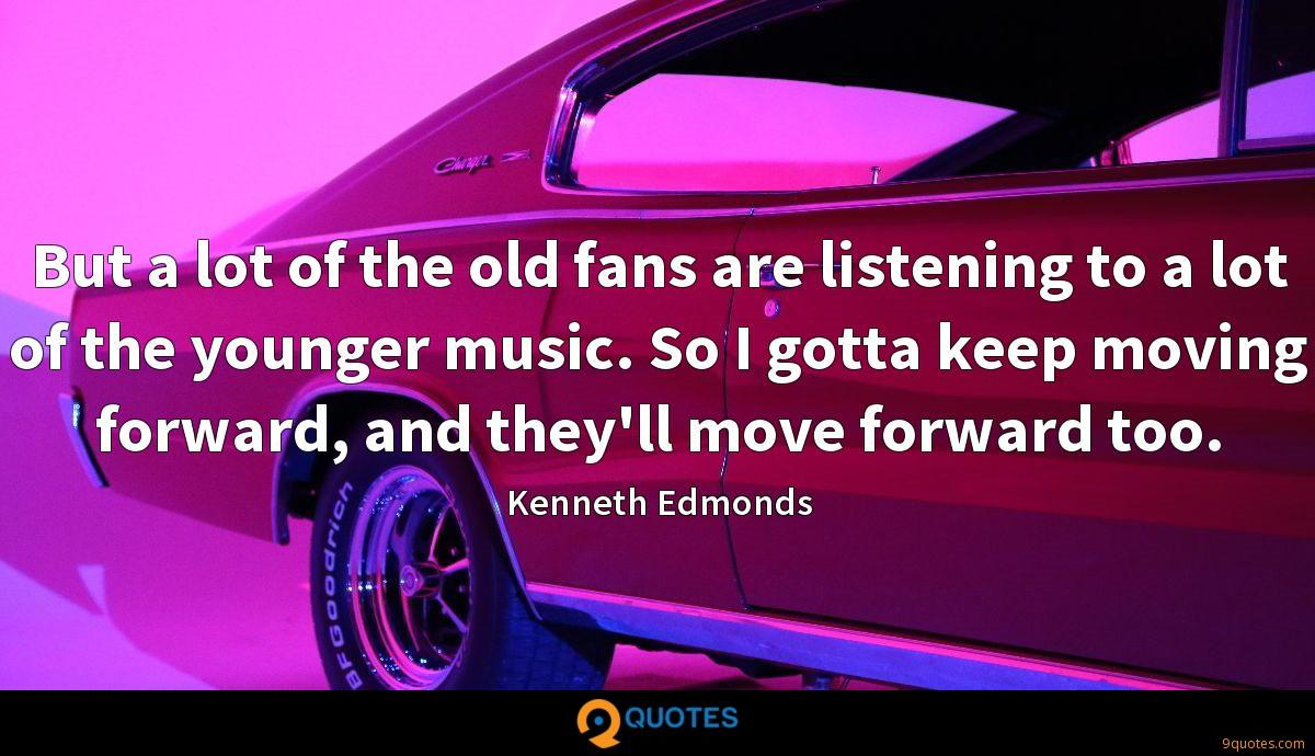 But a lot of the old fans are listening to a lot of the younger music. So I gotta keep moving forward, and they'll move forward too.