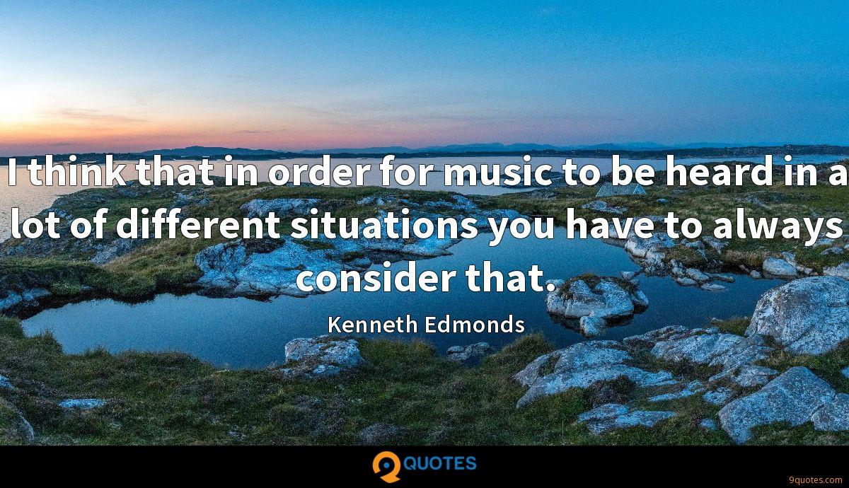 I think that in order for music to be heard in a lot of different situations you have to always consider that.