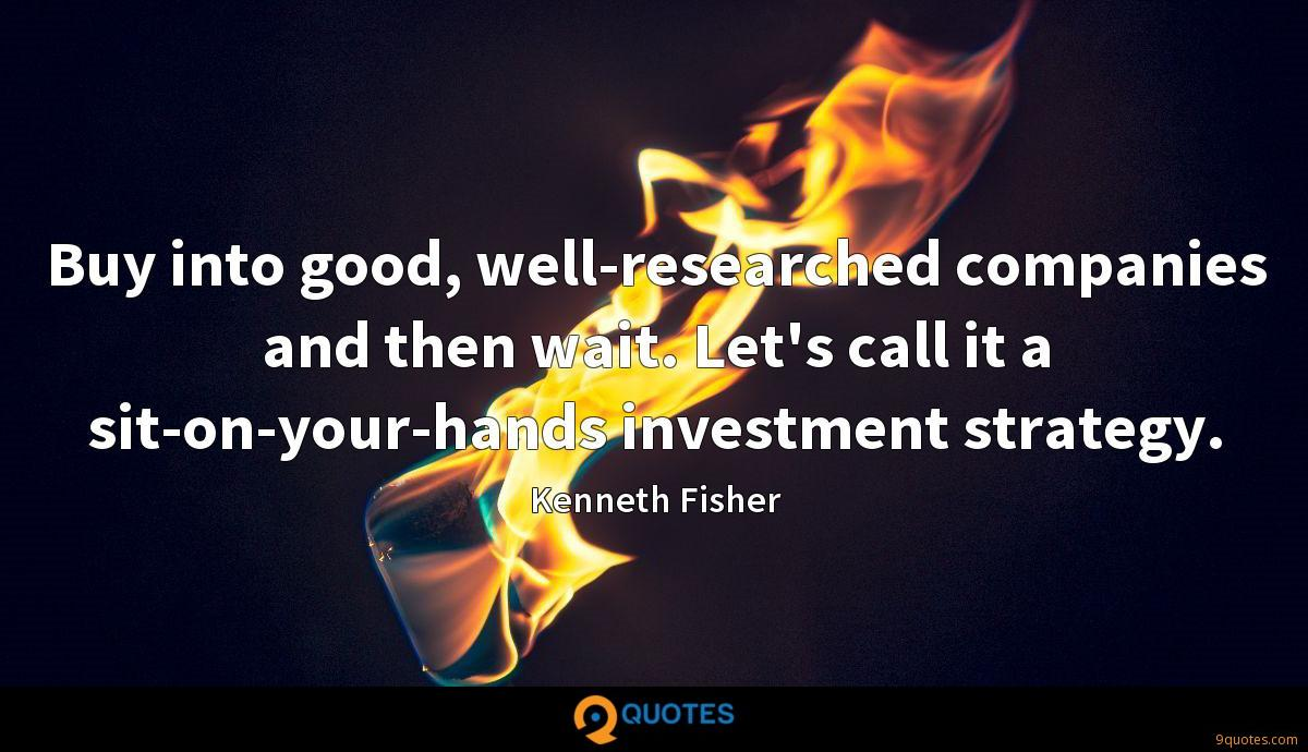 Buy into good, well-researched companies and then wait. Let's call it a sit-on-your-hands investment strategy.