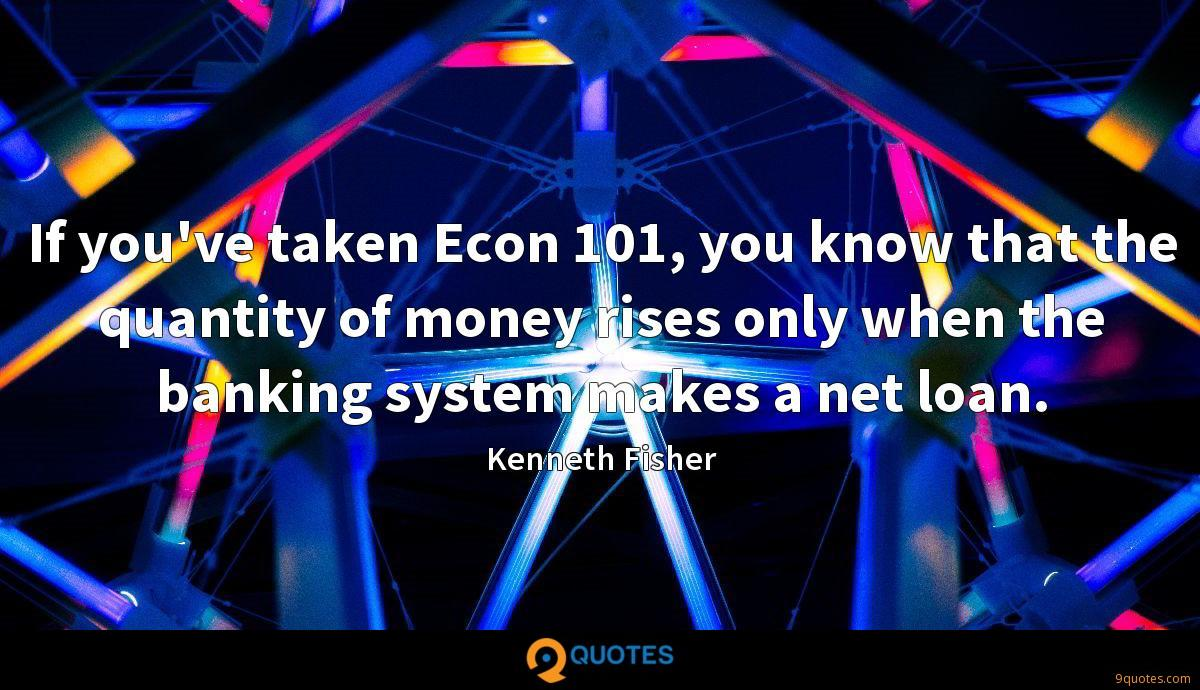If you've taken Econ 101, you know that the quantity of money rises only when the banking system makes a net loan.