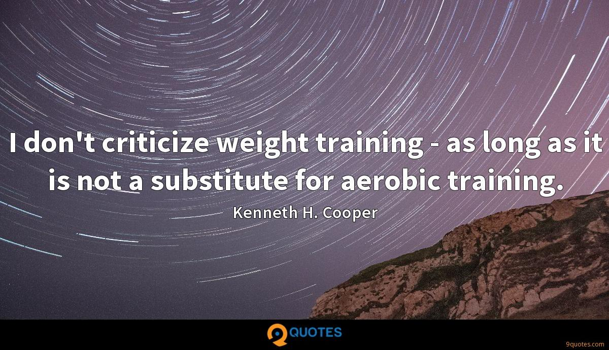 I don't criticize weight training - as long as it is not a substitute for aerobic training.