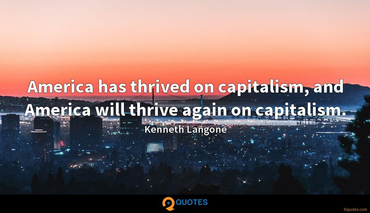 America has thrived on capitalism, and America will thrive again on capitalism.