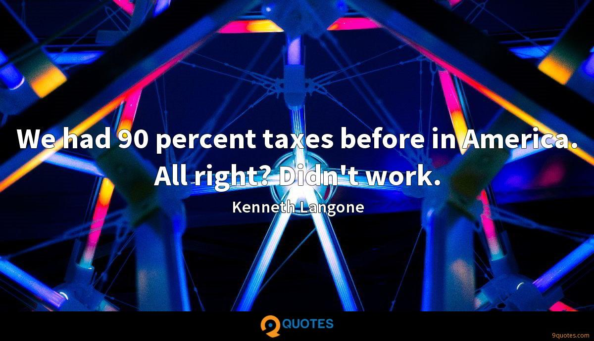 We had 90 percent taxes before in America. All right? Didn't work.