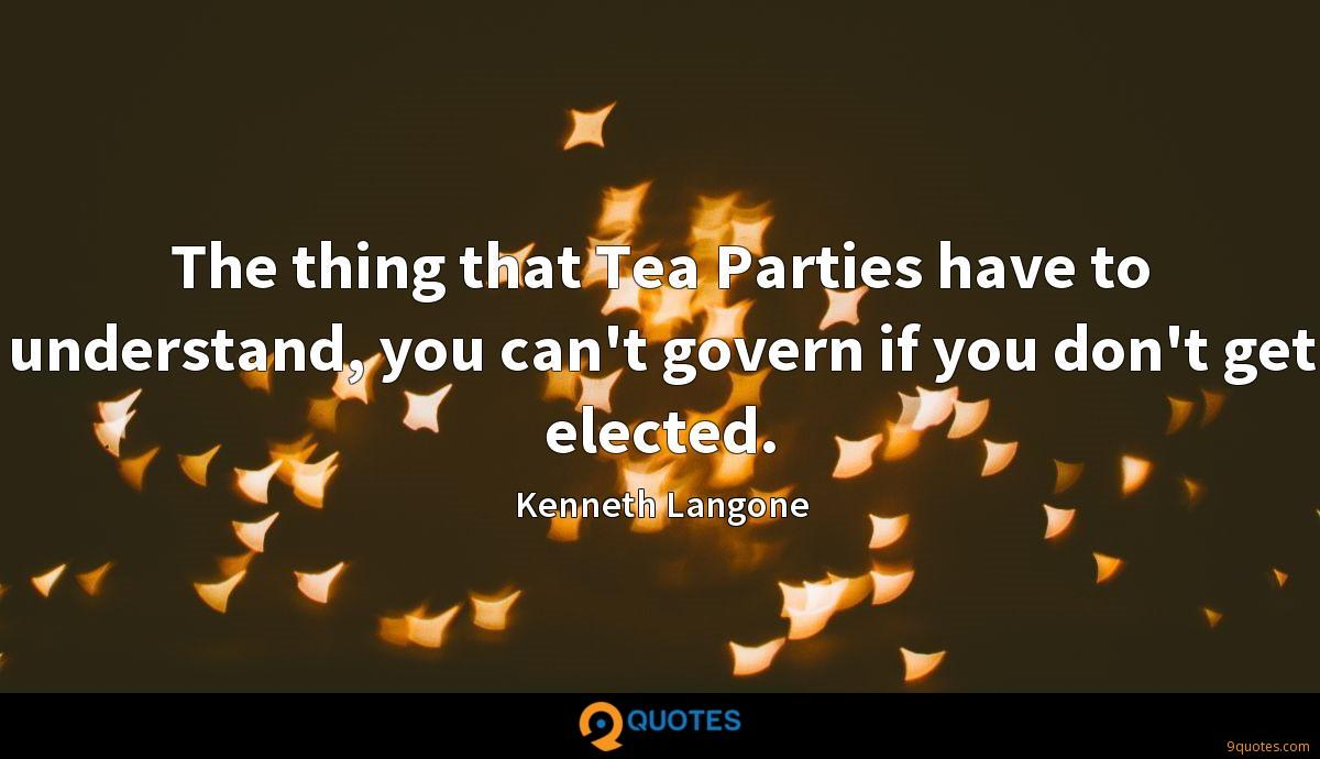 The thing that Tea Parties have to understand, you can't govern if you don't get elected.