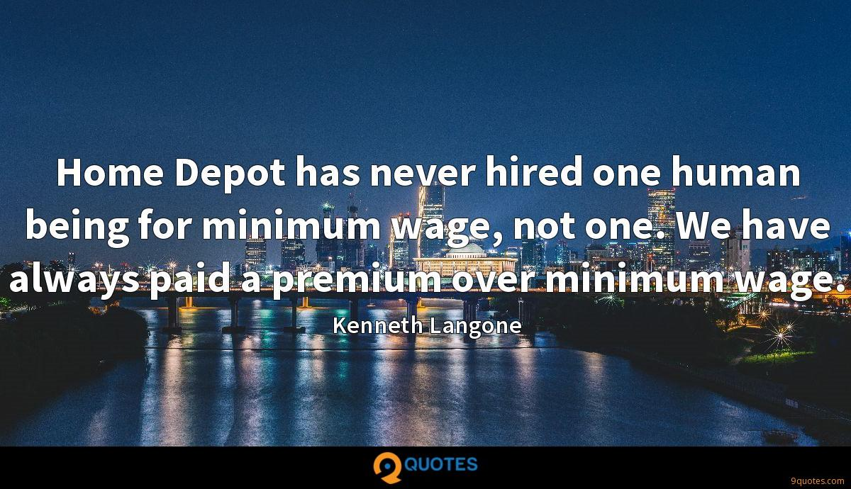 Home Depot has never hired one human being for minimum wage, not one. We have always paid a premium over minimum wage.