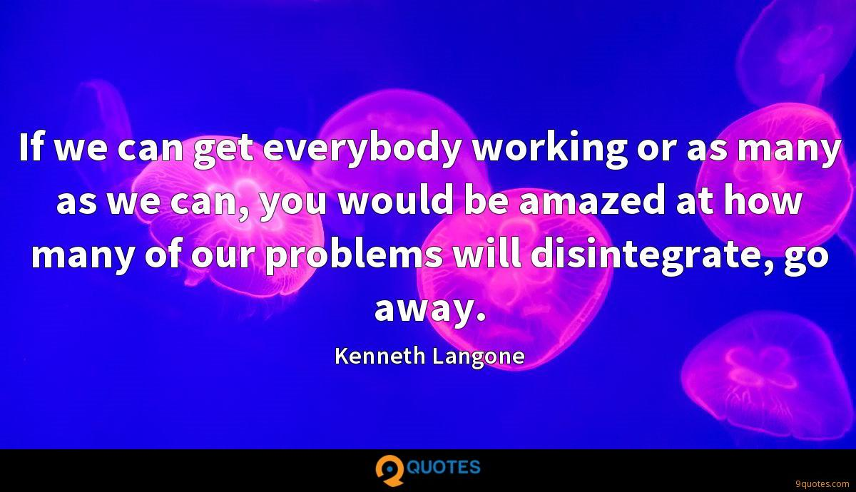 If we can get everybody working or as many as we can, you would be amazed at how many of our problems will disintegrate, go away.