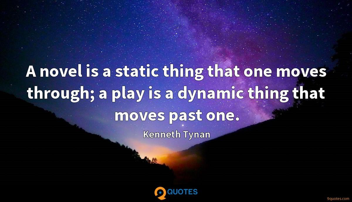 A novel is a static thing that one moves through; a play is a dynamic thing that moves past one.