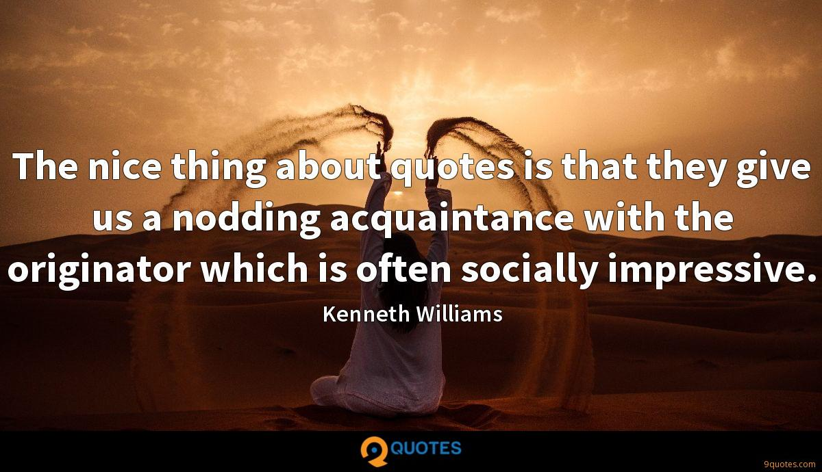 The nice thing about quotes is that they give us a nodding acquaintance with the originator which is often socially impressive.