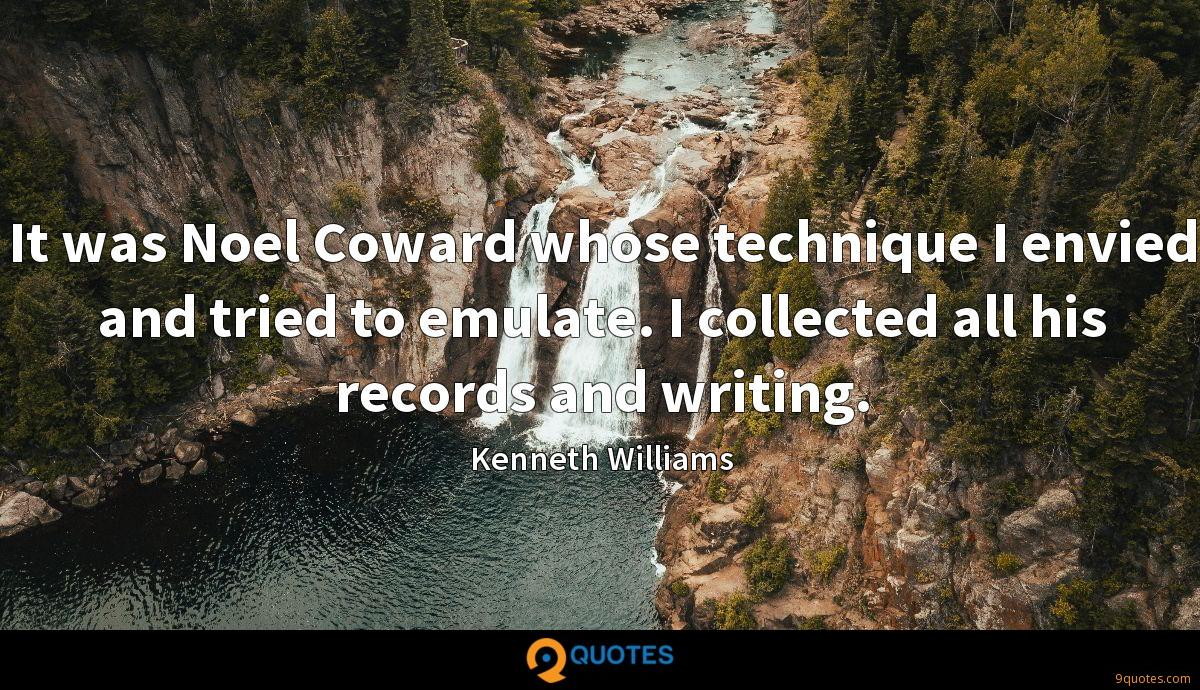 It was Noel Coward whose technique I envied and tried to emulate. I collected all his records and writing.