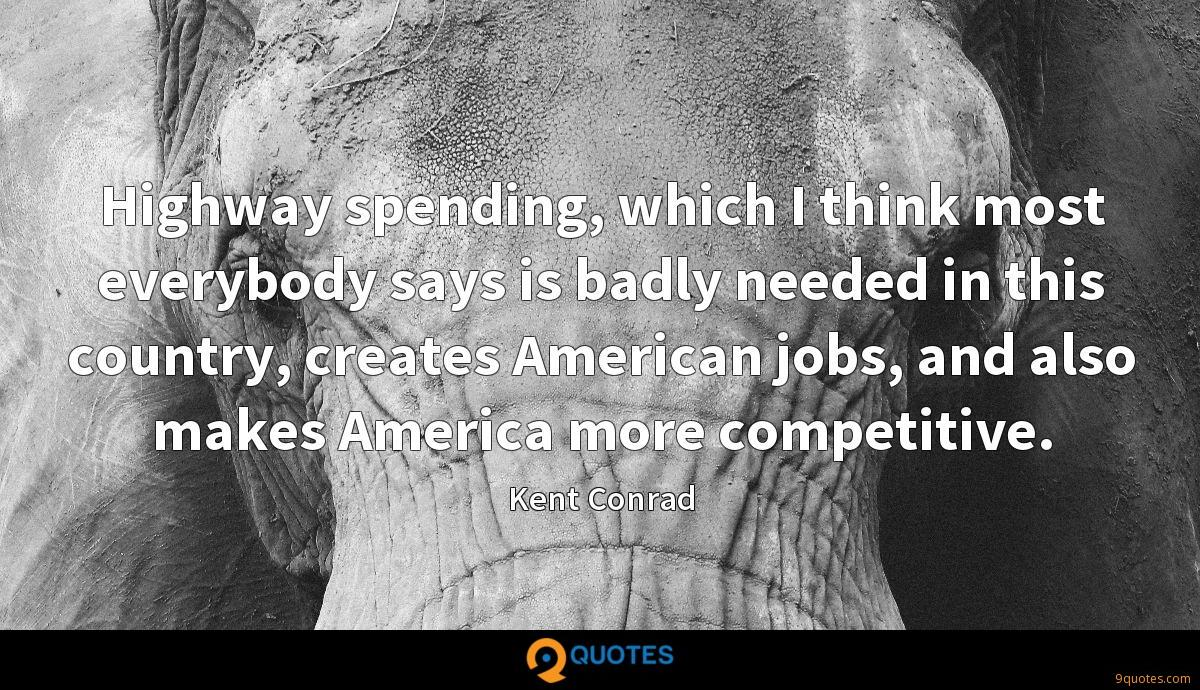 Highway spending, which I think most everybody says is badly needed in this country, creates American jobs, and also makes America more competitive.