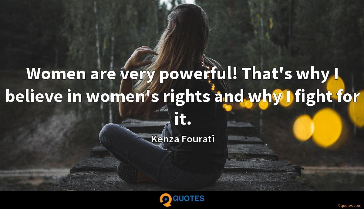 Women are very powerful! That's why I believe in women's rights and why I fight for it.