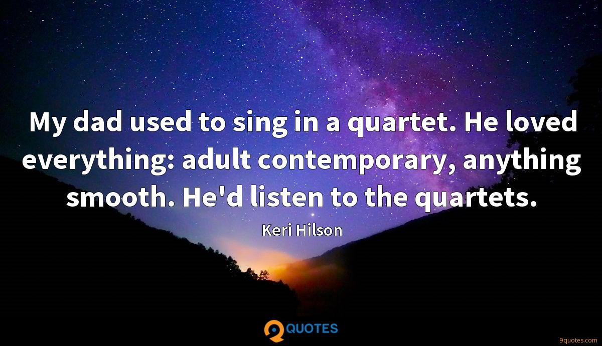 My dad used to sing in a quartet. He loved everything: adult contemporary, anything smooth. He'd listen to the quartets.