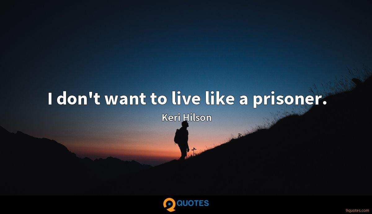 I don't want to live like a prisoner.