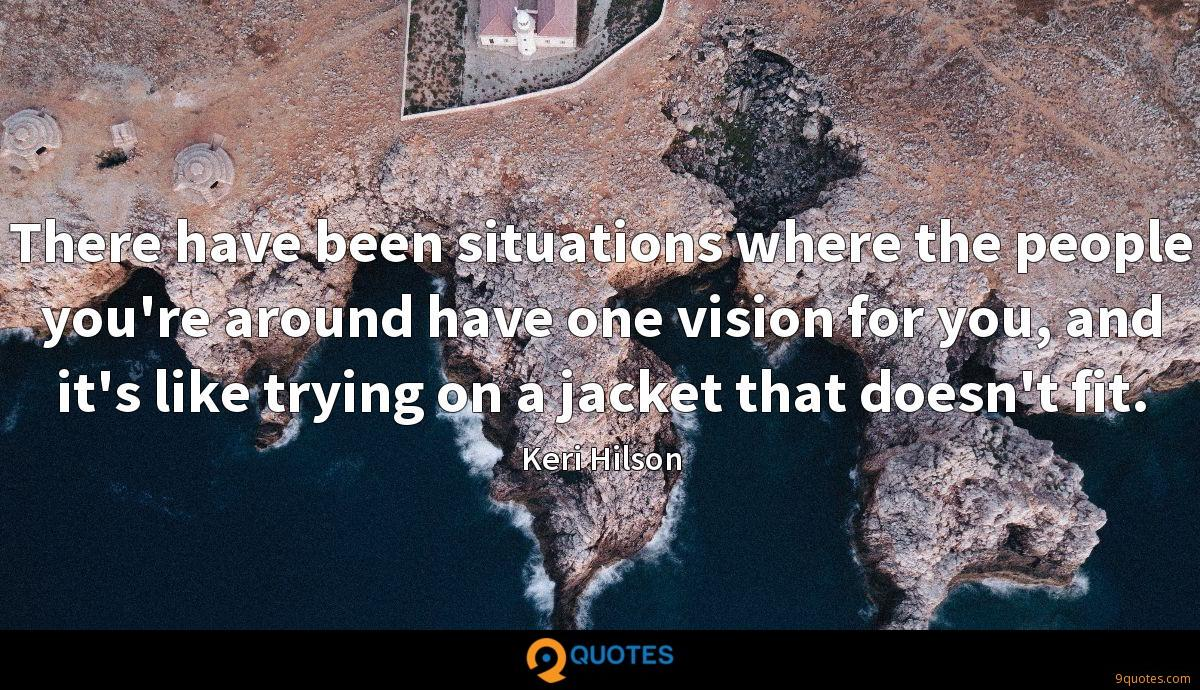 There have been situations where the people you're around have one vision for you, and it's like trying on a jacket that doesn't fit.