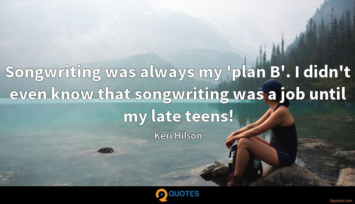 Songwriting was always my 'plan B'. I didn't even know that songwriting was a job until my late teens!