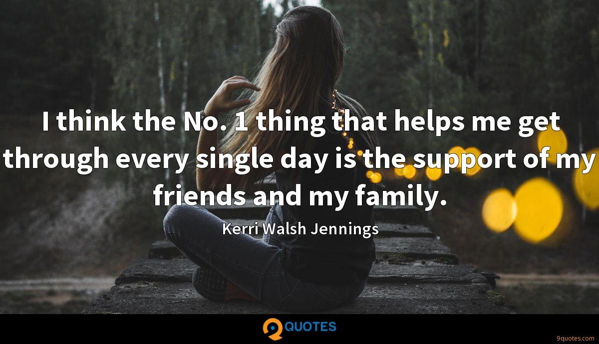 I think the No. 1 thing that helps me get through every single day is the support of my friends and my family.