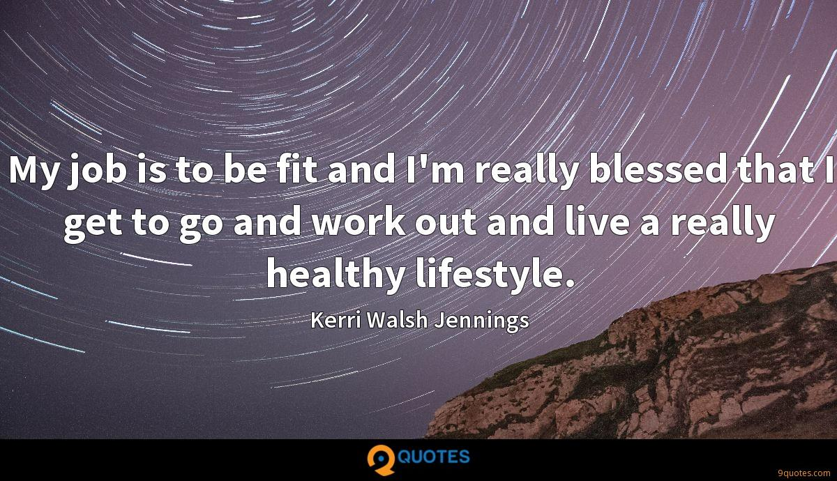 My job is to be fit and I'm really blessed that I get to go and work out and live a really healthy lifestyle.