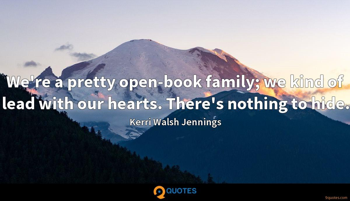 We're a pretty open-book family; we kind of lead with our hearts. There's nothing to hide.