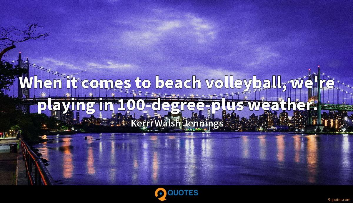 When it comes to beach volleyball, we're playing in 100-degree-plus weather.