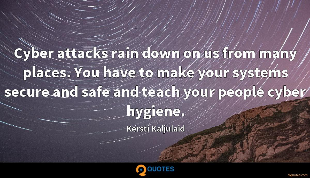 Cyber attacks rain down on us from many places. You have to make your systems secure and safe and teach your people cyber hygiene.