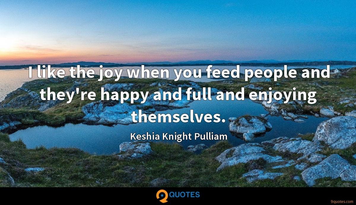 I like the joy when you feed people and they're happy and full and enjoying themselves.